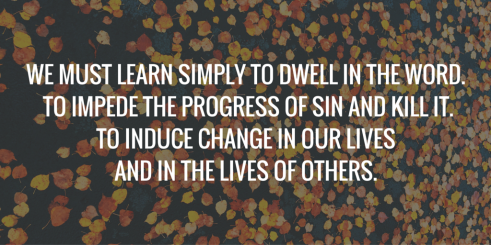 We must learn simply dwell in the Word. to impede the progress of Sin and kill it.To induce Change in our Liveand in the lives of others.